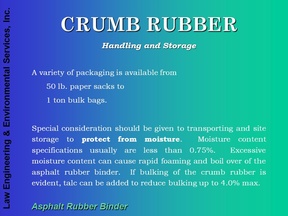 Law Engineering & Environmental Services, Inc. Asphalt Rubber Binder CRUMB RUBBER Handling and Storage A variety of packaging is available from 50 lb.