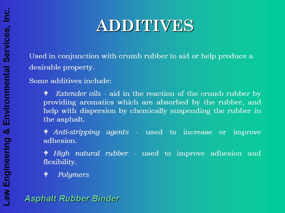 Law Engineering & Environmental Services, Inc. Asphalt Rubber Binder ADDITIVES Used in conjunction with crumb rubber to aid or help produce a desirabl