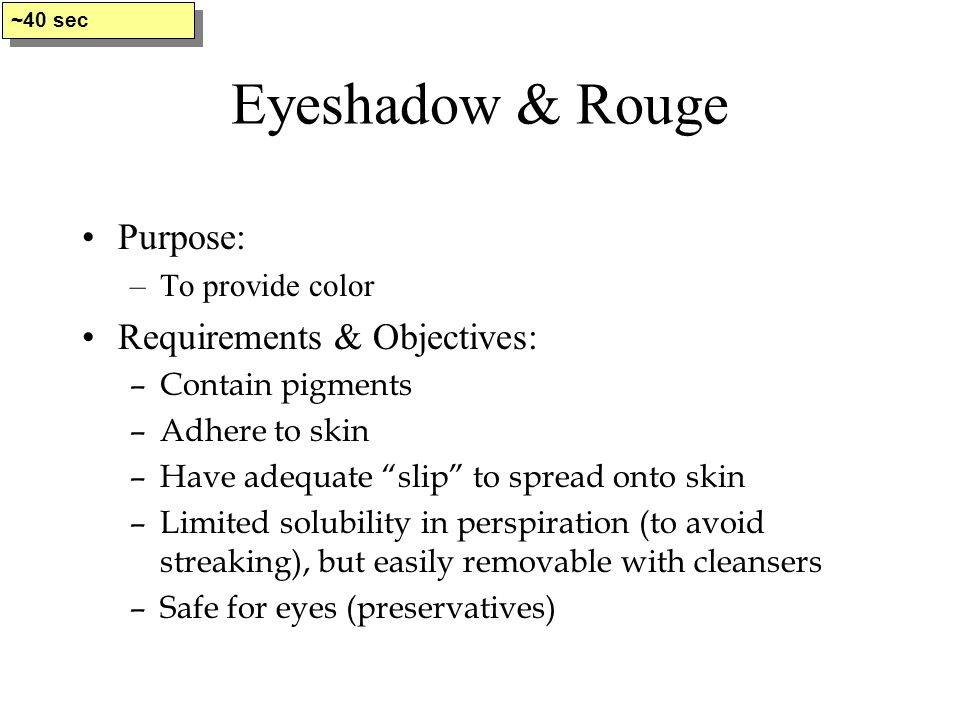"Eyeshadow & Rouge Purpose: –To provide color Requirements & Objectives: –Contain pigments –Adhere to skin –Have adequate ""slip"" to spread onto skin –L"