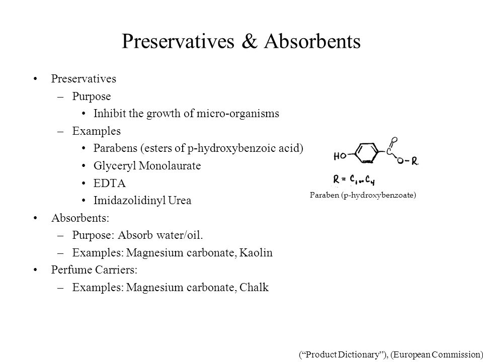 Preservatives & Absorbents Preservatives –Purpose Inhibit the growth of micro-organisms –Examples Parabens (esters of p-hydroxybenzoic acid) Glyceryl