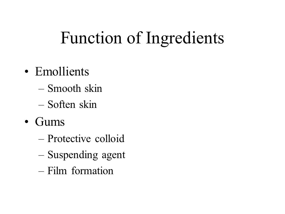 Function of Ingredients Emollients –Smooth skin –Soften skin Gums –Protective colloid –Suspending agent –Film formation