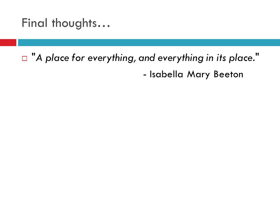 Final thoughts…  A place for everything, and everything in its place. - Isabella Mary Beeton