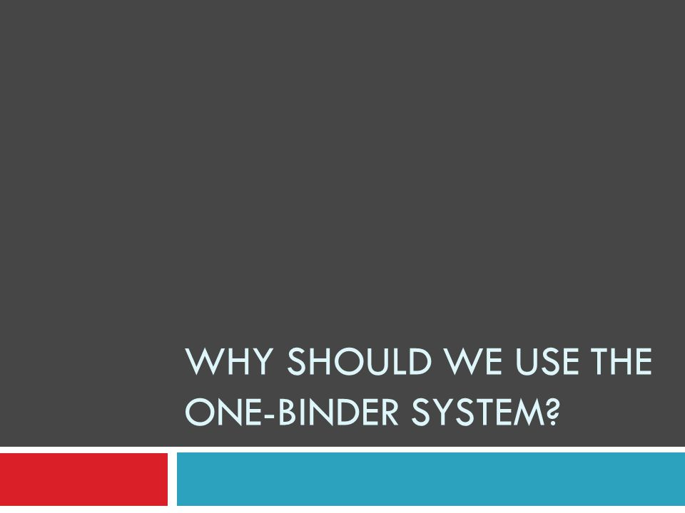 WHY SHOULD WE USE THE ONE-BINDER SYSTEM?