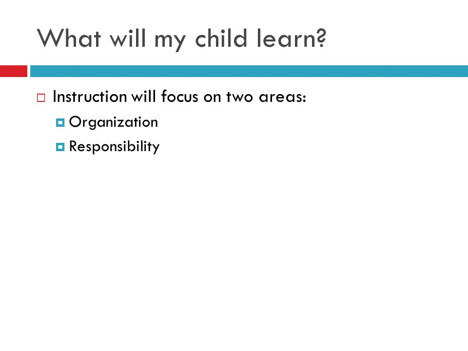 What will my child learn?  Instruction will focus on two areas:  Organization  Responsibility