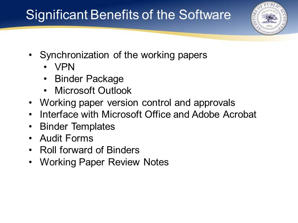 Significant Benefits of the Software Synchronization of the working papers VPN Binder Package Microsoft Outlook Working paper version control and approvals Interface with Microsoft Office and Adobe Acrobat Binder Templates Audit Forms Roll forward of Binders Working Paper Review Notes