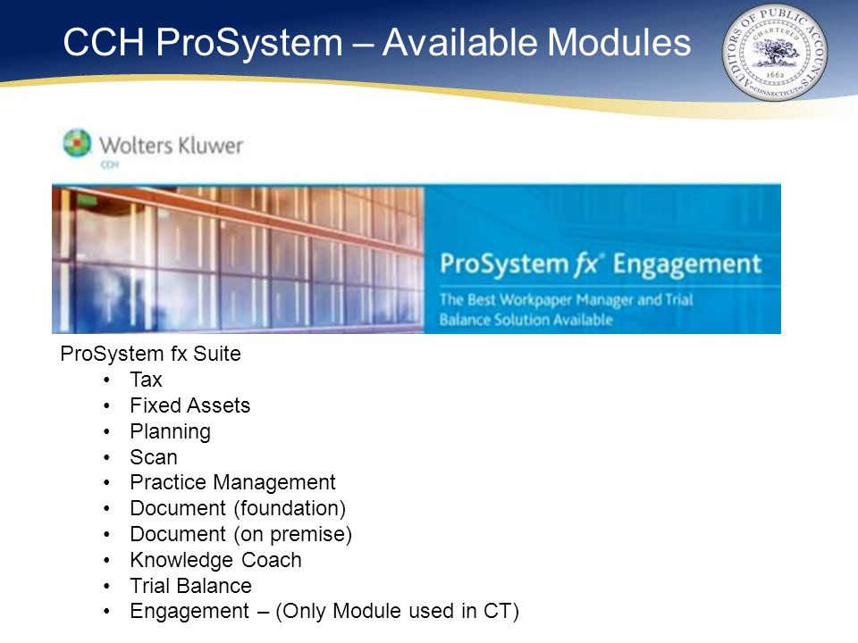 ProSystem fx Suite Tax Fixed Assets Planning Scan Practice Management Document (foundation) Document (on premise) Knowledge Coach Trial Balance Engagement – (Only Module used in CT) CCH ProSystem – Available Modules