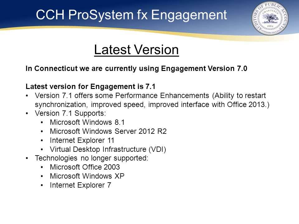 CCH ProSystem fx Engagement In Connecticut we are currently using Engagement Version 7.0 Latest version for Engagement is 7.1 Version 7.1 offers some Performance Enhancements (Ability to restart synchronization, improved speed, improved interface with Office 2013.) Version 7.1 Supports: Microsoft Windows 8.1 Microsoft Windows Server 2012 R2 Internet Explorer 11 Virtual Desktop Infrastructure (VDI) Technologies no longer supported: Microsoft Office 2003 Microsoft Windows XP Internet Explorer 7 Latest Version