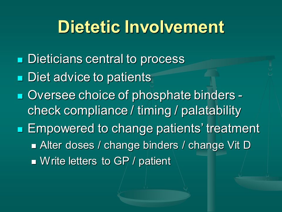 Dietetic Involvement Dieticians central to process Dieticians central to process Diet advice to patients Diet advice to patients Oversee choice of phosphate binders - check compliance / timing / palatability Oversee choice of phosphate binders - check compliance / timing / palatability Empowered to change patients' treatment Empowered to change patients' treatment Alter doses / change binders / change Vit D Alter doses / change binders / change Vit D Write letters to GP / patient Write letters to GP / patient
