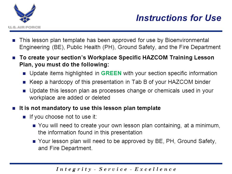 I n t e g r i t y - S e r v i c e - E x c e l l e n c e Instructions for Use This lesson plan template has been approved for use by Bioenvironmental Engineering (BE), Public Health (PH), Ground Safety, and the Fire Department To create your section's Workplace Specific HAZCOM Training Lesson Plan, you must do the following: Update items highlighted in GREEN with your section specific information Keep a hardcopy of this presentation in Tab B of your HAZCOM binder Update this lesson plan as processes change or chemicals used in your workplace are added or deleted It is not mandatory to use this lesson plan template If you choose not to use it: You will need to create your own lesson plan containing, at a minimum, the information found in this presentation Your lesson plan will need to be approved by BE, PH, Ground Safety, and Fire Department.