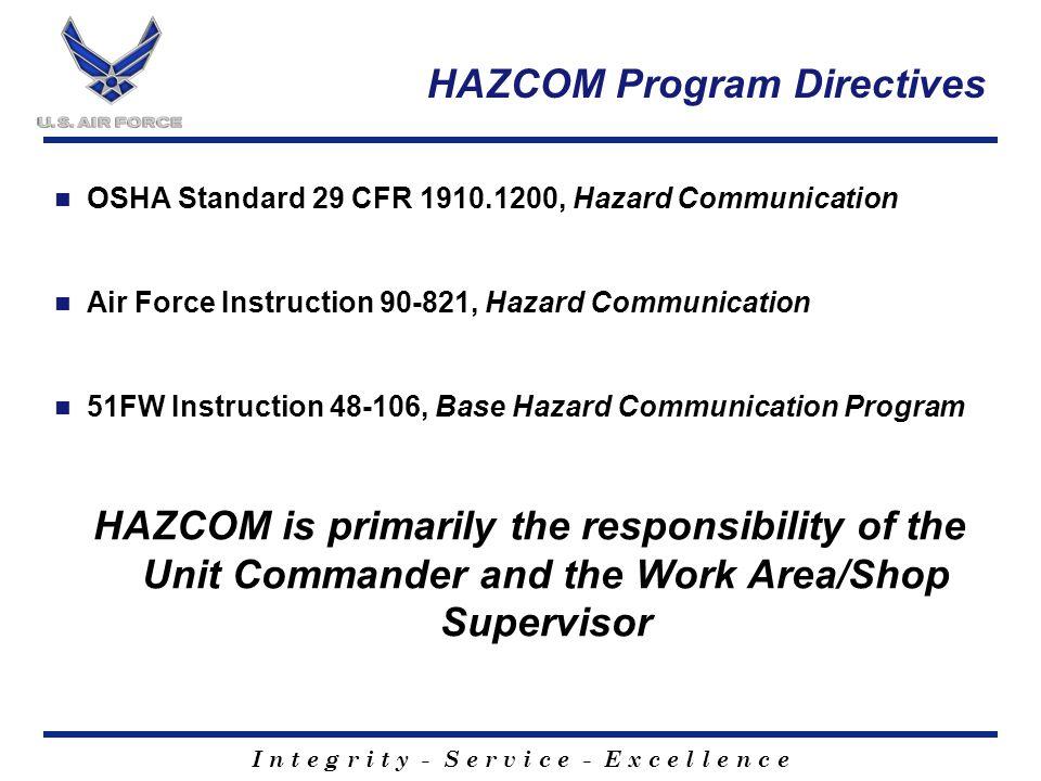 I n t e g r i t y - S e r v i c e - E x c e l l e n c e HAZCOM Program Directives OSHA Standard 29 CFR 1910.1200, Hazard Communication Air Force Instruction 90-821, Hazard Communication 51FW Instruction 48-106, Base Hazard Communication Program HAZCOM is primarily the responsibility of the Unit Commander and the Work Area/Shop Supervisor
