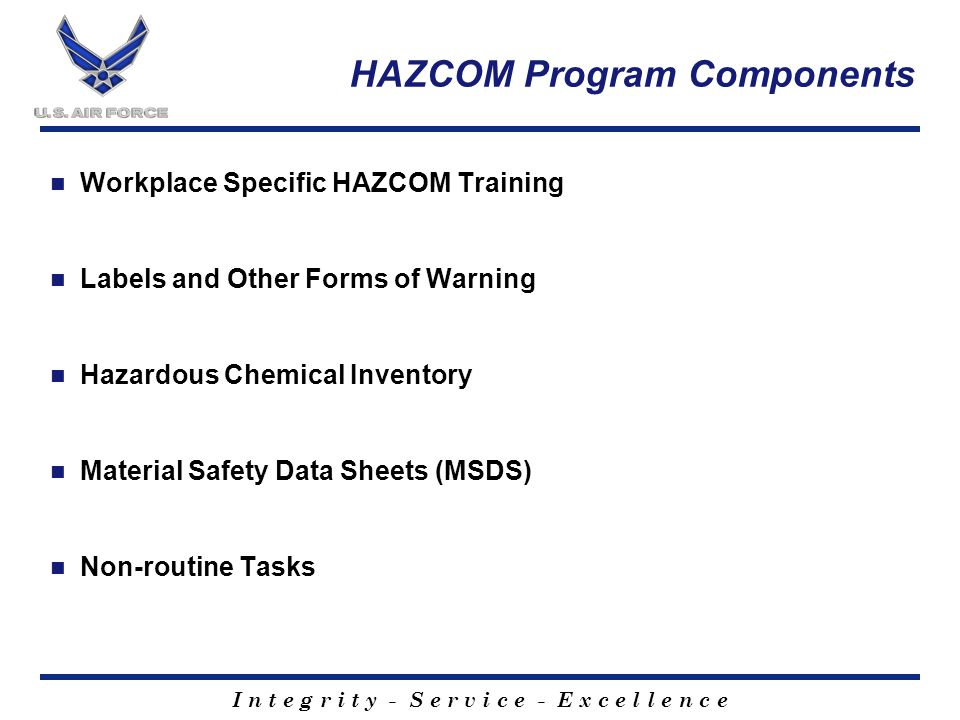 I n t e g r i t y - S e r v i c e - E x c e l l e n c e HAZCOM Program Components Workplace Specific HAZCOM Training Labels and Other Forms of Warning Hazardous Chemical Inventory Material Safety Data Sheets (MSDS) Non-routine Tasks