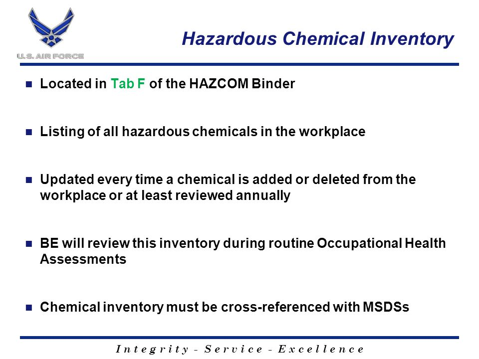 I n t e g r i t y - S e r v i c e - E x c e l l e n c e Hazardous Chemical Inventory Located in Tab F of the HAZCOM Binder Listing of all hazardous chemicals in the workplace Updated every time a chemical is added or deleted from the workplace or at least reviewed annually BE will review this inventory during routine Occupational Health Assessments Chemical inventory must be cross-referenced with MSDSs