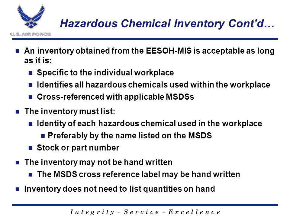 I n t e g r i t y - S e r v i c e - E x c e l l e n c e Hazardous Chemical Inventory Cont'd… An inventory obtained from the EESOH-MIS is acceptable as long as it is: Specific to the individual workplace Identifies all hazardous chemicals used within the workplace Cross-referenced with applicable MSDSs The inventory must list: Identity of each hazardous chemical used in the workplace Preferably by the name listed on the MSDS Stock or part number The inventory may not be hand written The MSDS cross reference label may be hand written Inventory does not need to list quantities on hand