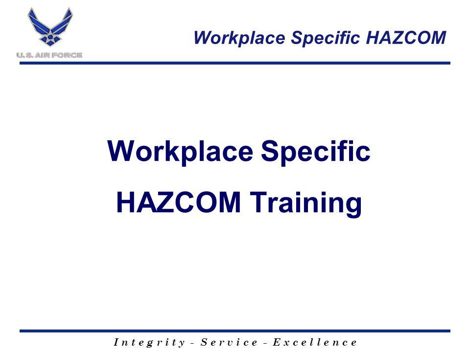 I n t e g r i t y - S e r v i c e - E x c e l l e n c e Workplace Specific HAZCOM Workplace Specific HAZCOM Training
