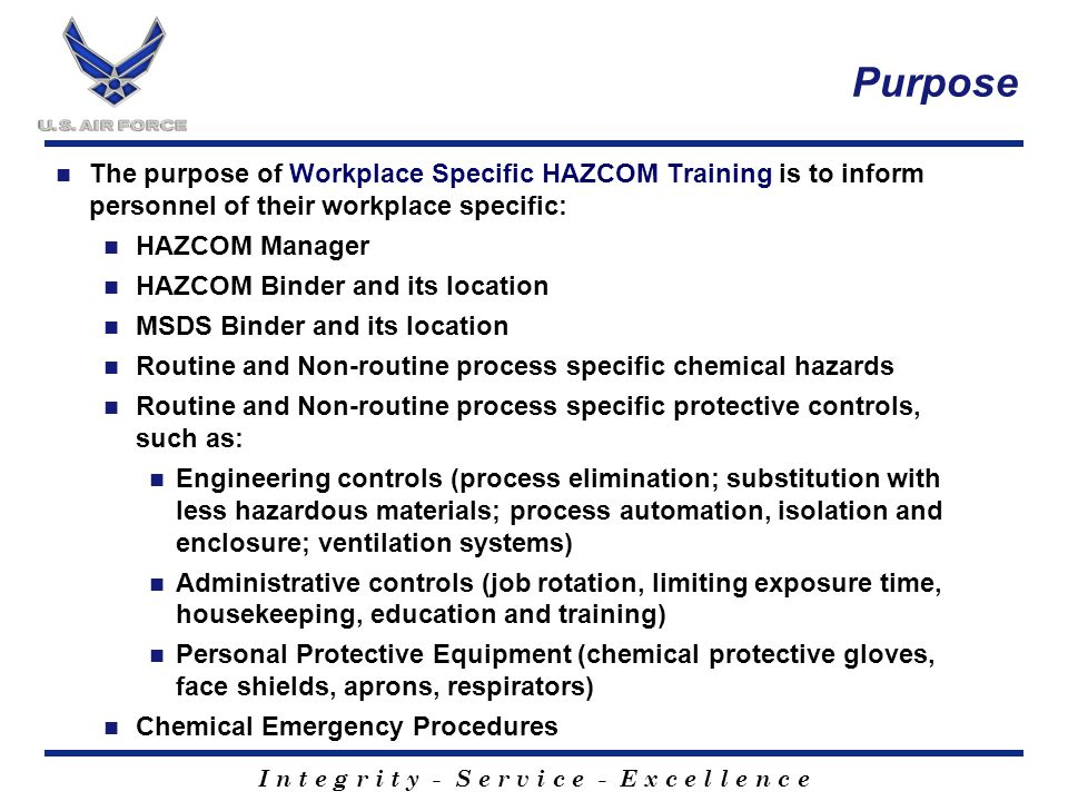 I n t e g r i t y - S e r v i c e - E x c e l l e n c e Purpose The purpose of Workplace Specific HAZCOM Training is to inform personnel of their workplace specific: HAZCOM Manager HAZCOM Binder and its location MSDS Binder and its location Routine and Non-routine process specific chemical hazards Routine and Non-routine process specific protective controls, such as: Engineering controls (process elimination; substitution with less hazardous materials; process automation, isolation and enclosure; ventilation systems) Administrative controls (job rotation, limiting exposure time, housekeeping, education and training) Personal Protective Equipment (chemical protective gloves, face shields, aprons, respirators) Chemical Emergency Procedures
