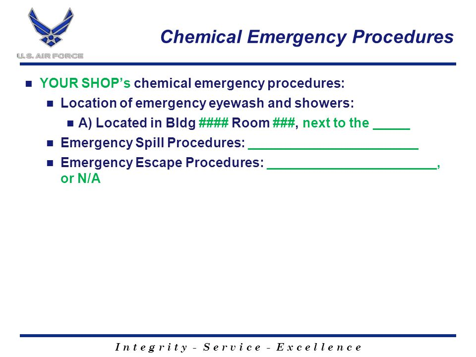 I n t e g r i t y - S e r v i c e - E x c e l l e n c e Chemical Emergency Procedures YOUR SHOP's chemical emergency procedures: Location of emergency eyewash and showers: A) Located in Bldg #### Room ###, next to the _____ Emergency Spill Procedures: _______________________ Emergency Escape Procedures: _______________________, or N/A