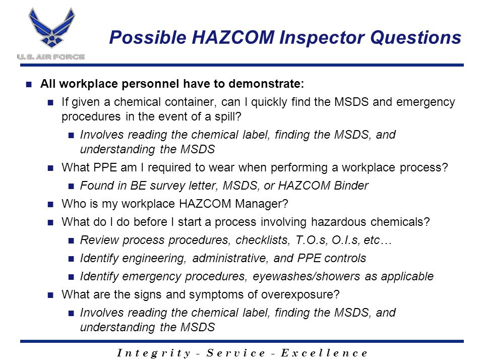 I n t e g r i t y - S e r v i c e - E x c e l l e n c e Possible HAZCOM Inspector Questions All workplace personnel have to demonstrate: If given a chemical container, can I quickly find the MSDS and emergency procedures in the event of a spill.