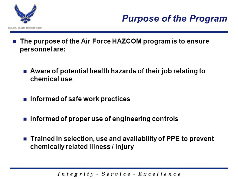 I n t e g r i t y - S e r v i c e - E x c e l l e n c e Purpose of the Program The purpose of the Air Force HAZCOM program is to ensure personnel are: Aware of potential health hazards of their job relating to chemical use Informed of safe work practices Informed of proper use of engineering controls Trained in selection, use and availability of PPE to prevent chemically related illness / injury
