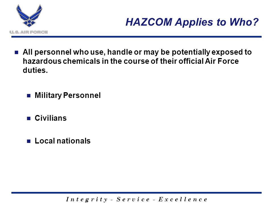 I n t e g r i t y - S e r v i c e - E x c e l l e n c e HAZCOM Applies to Who? All personnel who use, handle or may be potentially exposed to hazardou