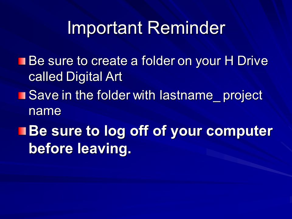 Important Reminder Be sure to create a folder on your H Drive called Digital Art Save in the folder with lastname_ project name Be sure to log off of your computer before leaving.