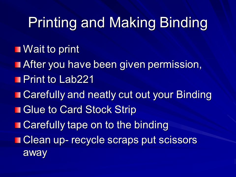 Printing and Making Binding Wait to print After you have been given permission, Print to Lab221 Carefully and neatly cut out your Binding Glue to Card Stock Strip Carefully tape on to the binding Clean up- recycle scraps put scissors away
