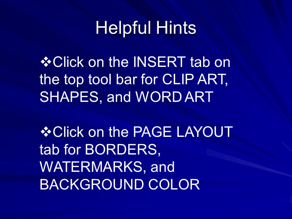 Helpful Hints  Click on the INSERT tab on the top tool bar for CLIP ART, SHAPES, and WORD ART  Click on the PAGE LAYOUT tab for BORDERS, WATERMARKS, and BACKGROUND COLOR