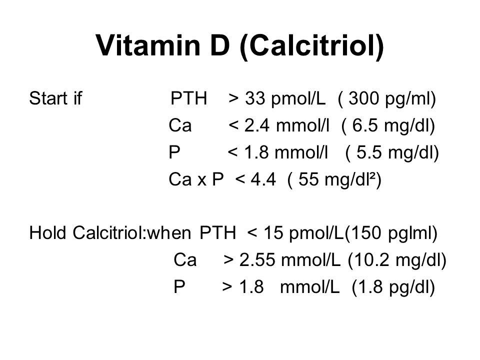Vitamin D (Calcitriol) Start if PTH > 33 pmol/L ( 300 pg/ml) Ca < 2.4 mmol/l ( 6.5 mg/dl) P < 1.8 mmol/l ( 5.5 mg/dl) Ca x P < 4.4 ( 55 mg/dl²) Hold Calcitriol:when PTH < 15 pmol/L(150 pglml) Ca > 2.55 mmol/L (10.2 mg/dl) P > 1.8 mmol/L (1.8 pg/dl)