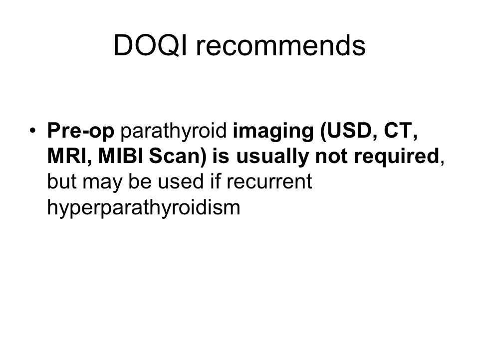 DOQI recommends Pre-op parathyroid imaging (USD, CT, MRI, MIBI Scan) is usually not required, but may be used if recurrent hyperparathyroidism