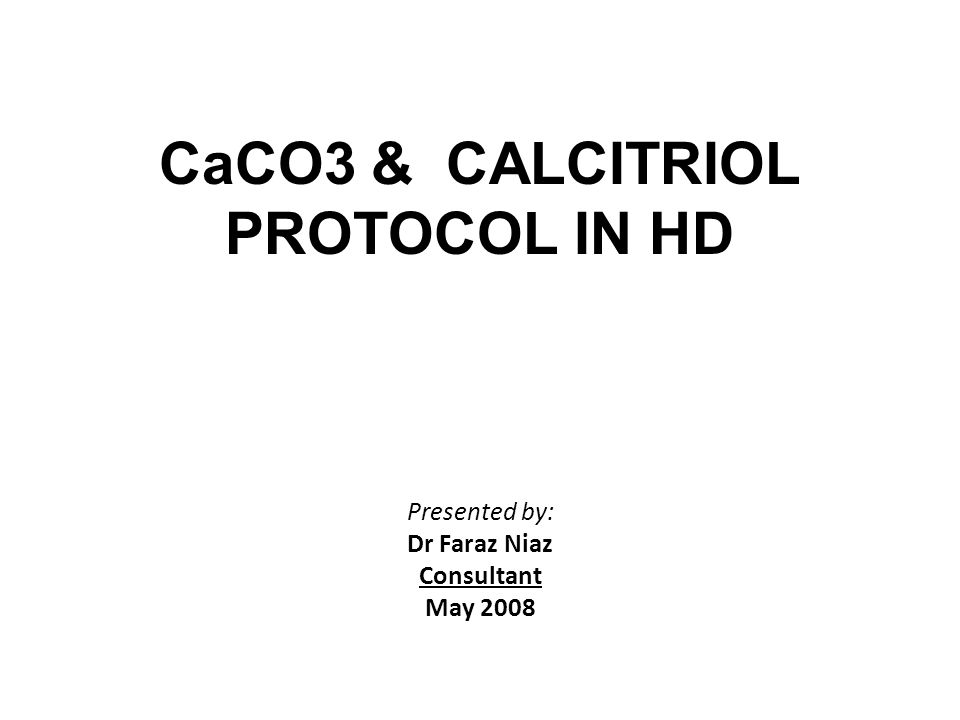 CaCO3 & CALCITRIOL PROTOCOL IN HD Presented by: Dr Faraz Niaz Consultant May 2008