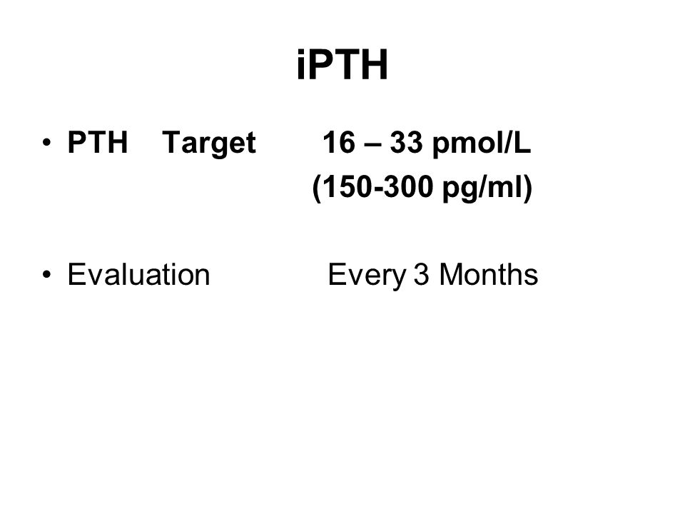 iPTH PTH Target 16 – 33 pmol/L (150-300 pg/ml) Evaluation Every 3 Months