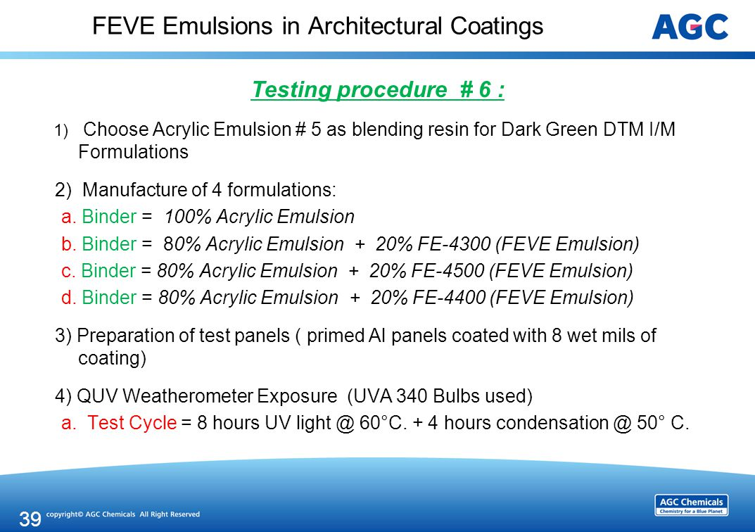 FEVE Emulsions in Architectural Coatings Testing procedure # 6 : 1) Choose Acrylic Emulsion # 5 as blending resin for Dark Green DTM I/M Formulations 2) Manufacture of 4 formulations: a.