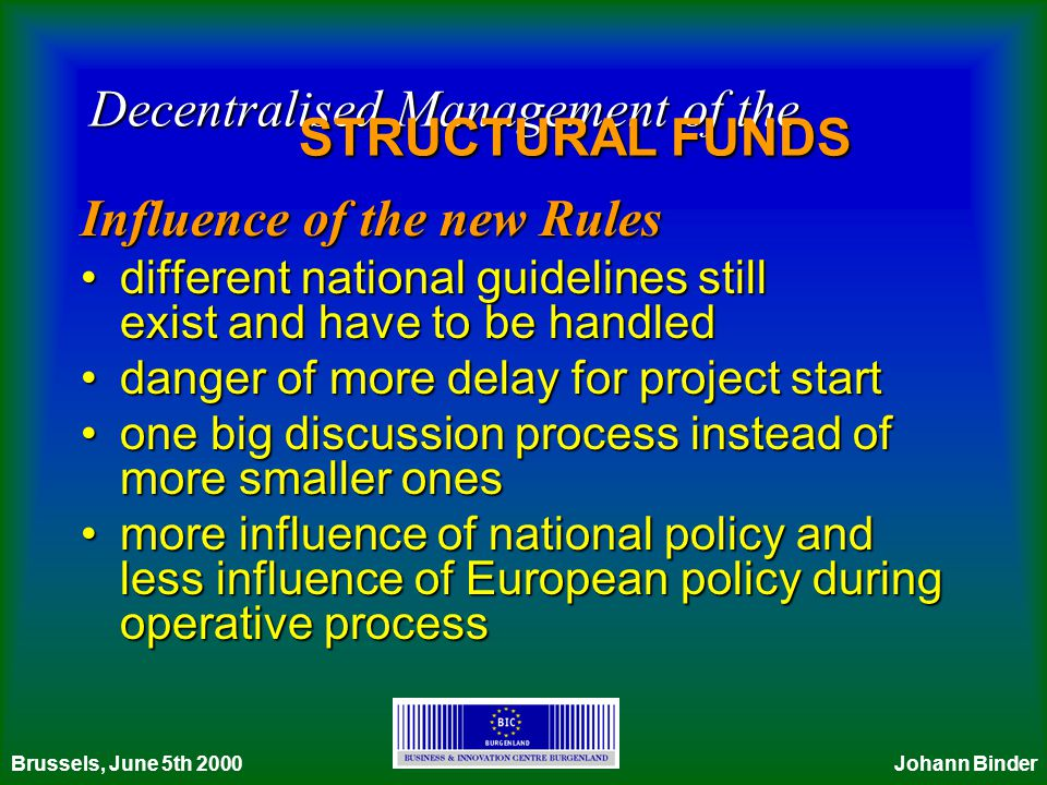 Decentralised Management of the STRUCTURAL FUNDS Influence of the new Rules different national guidelines still exist and have to be handleddifferent national guidelines still exist and have to be handled danger of more delay for project startdanger of more delay for project start one big discussion process instead of more smaller onesone big discussion process instead of more smaller ones more influence of national policy and less influence of European policy during operative processmore influence of national policy and less influence of European policy during operative process Brussels, June 5th 2000Johann Binder