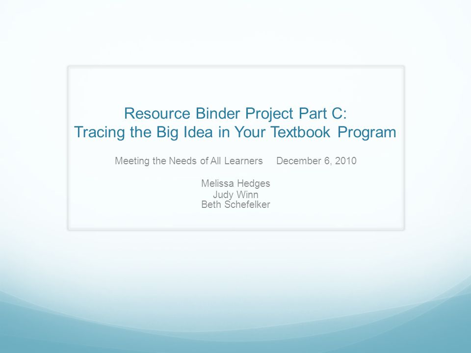 Resource Binder Project Part C: Tracing the Big Idea in Your Textbook Program Meeting the Needs of All Learners December 6, 2010 Melissa Hedges Judy Winn Beth Schefelker