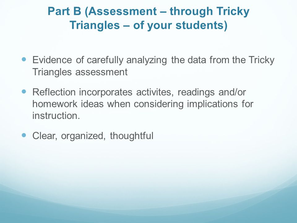 Part B (Assessment – through Tricky Triangles – of your students) Evidence of carefully analyzing the data from the Tricky Triangles assessment Reflection incorporates activites, readings and/or homework ideas when considering implications for instruction.