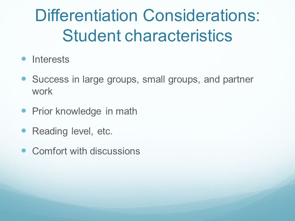 Differentiation Considerations: Student characteristics Interests Success in large groups, small groups, and partner work Prior knowledge in math Reading level, etc.