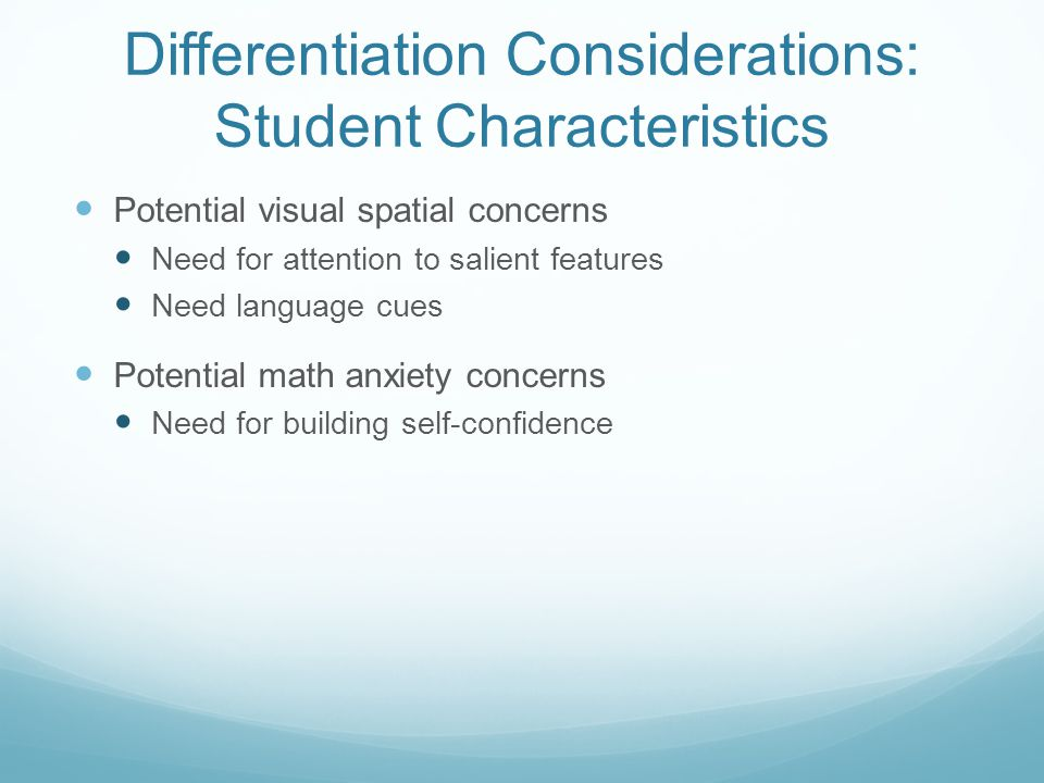 Differentiation Considerations: Student Characteristics Potential visual spatial concerns Need for attention to salient features Need language cues Potential math anxiety concerns Need for building self-confidence