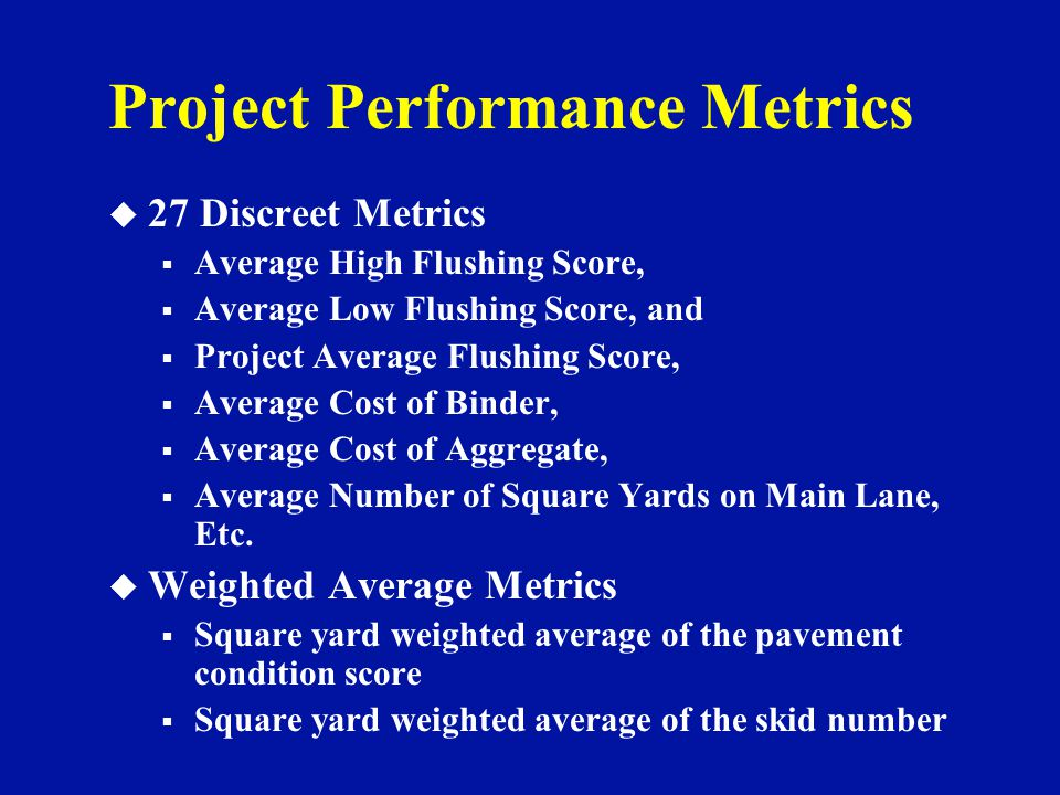 Project Performance Metrics u 27 Discreet Metrics  Average High Flushing Score,  Average Low Flushing Score, and  Project Average Flushing Score,  Average Cost of Binder,  Average Cost of Aggregate,  Average Number of Square Yards on Main Lane, Etc.
