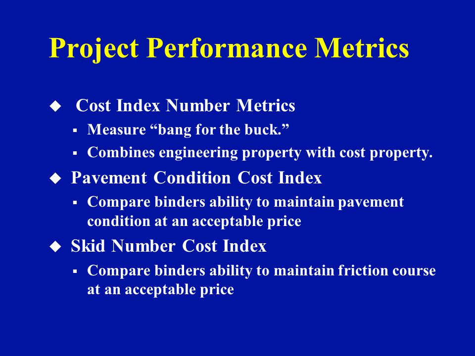 Project Performance Metrics u Cost Index Number Metrics  Measure bang for the buck.  Combines engineering property with cost property.