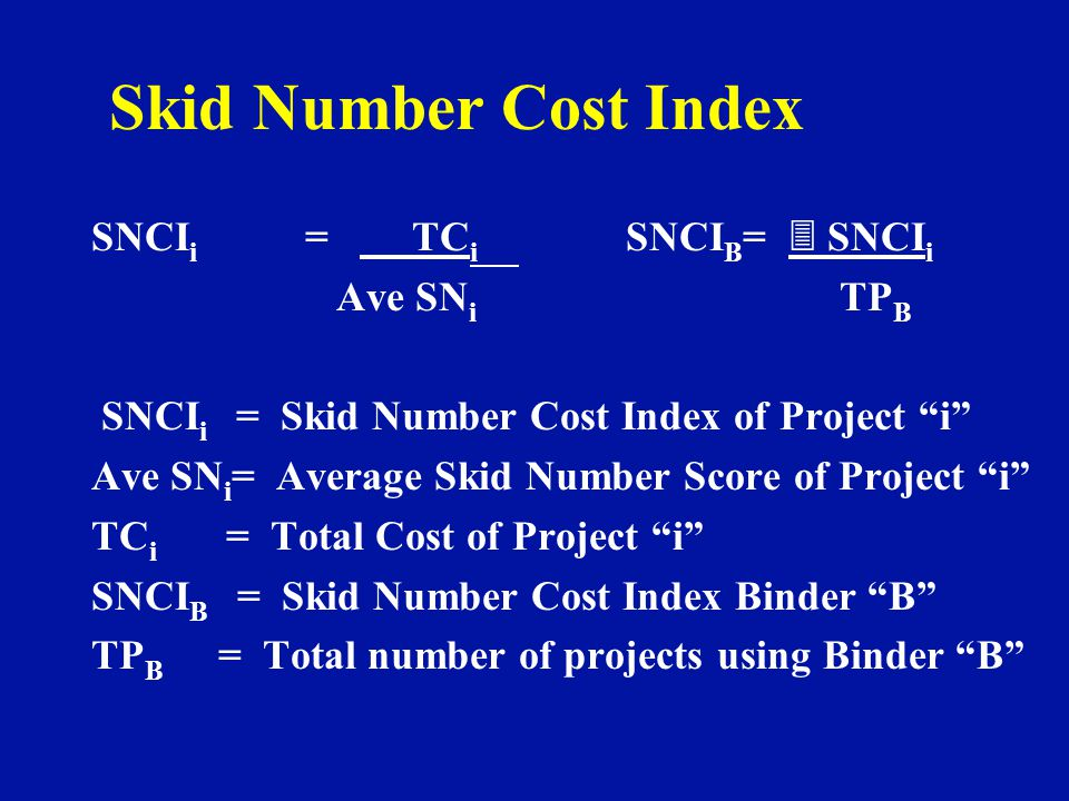 Skid Number Cost Index SNCI i = TC i SNCI B = 3 SNCI i Ave SN i TP B SNCI i = Skid Number Cost Index of Project i Ave SN i = Average Skid Number Score of Project i TC i = Total Cost of Project i SNCI B = Skid Number Cost Index Binder B TP B = Total number of projects using Binder B