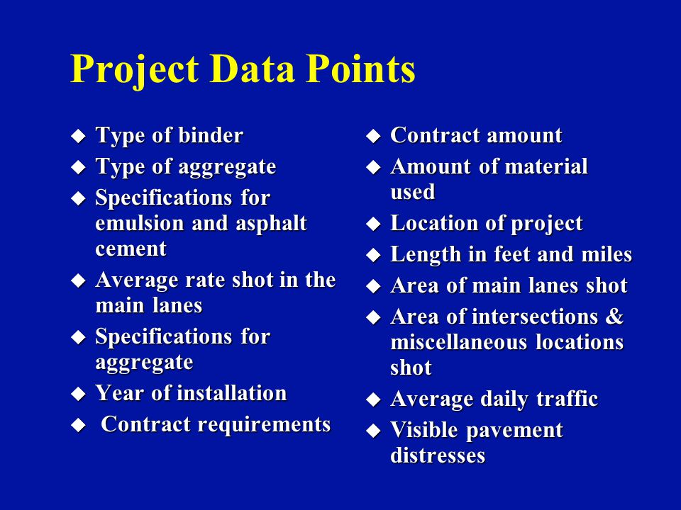 Project Data Points u Type of binder u Type of aggregate u Specifications for emulsion and asphalt cement u Average rate shot in the main lanes u Specifications for aggregate u Year of installation u Contract requirements u Contract amount u Amount of material used u Location of project u Length in feet and miles u Area of main lanes shot u Area of intersections & miscellaneous locations shot u Average daily traffic u Visible pavement distresses