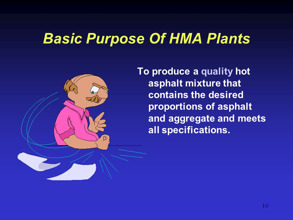 10 Basic Purpose Of HMA Plants To produce a quality hot asphalt mixture that contains the desired proportions of asphalt and aggregate and meets all s