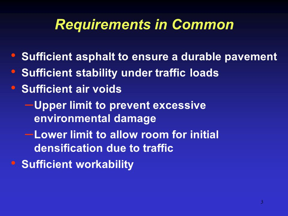 3 Requirements in Common Sufficient asphalt to ensure a durable pavement Sufficient stability under traffic loads Sufficient air voids – Upper limit t
