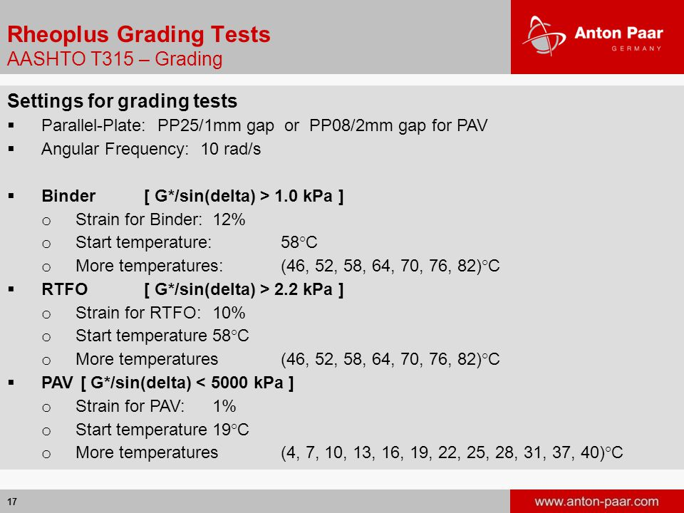17 Rheoplus Grading Tests AASHTO T315 – Grading Settings for grading tests  Parallel-Plate: PP25/1mm gap or PP08/2mm gap for PAV  Angular Frequency: 10 rad/s  Binder[ G*/sin(delta) > 1.0 kPa ] o Strain for Binder:12% o Start temperature:58°C o More temperatures:(46, 52, 58, 64, 70, 76, 82)°C  RTFO[ G*/sin(delta) > 2.2 kPa ] o Strain for RTFO:10% o Start temperature58°C o More temperatures(46, 52, 58, 64, 70, 76, 82)°C  PAV [ G*/sin(delta) < 5000 kPa ] o Strain for PAV:1% o Start temperature19°C o More temperatures (4, 7, 10, 13, 16, 19, 22, 25, 28, 31, 37, 40)°C