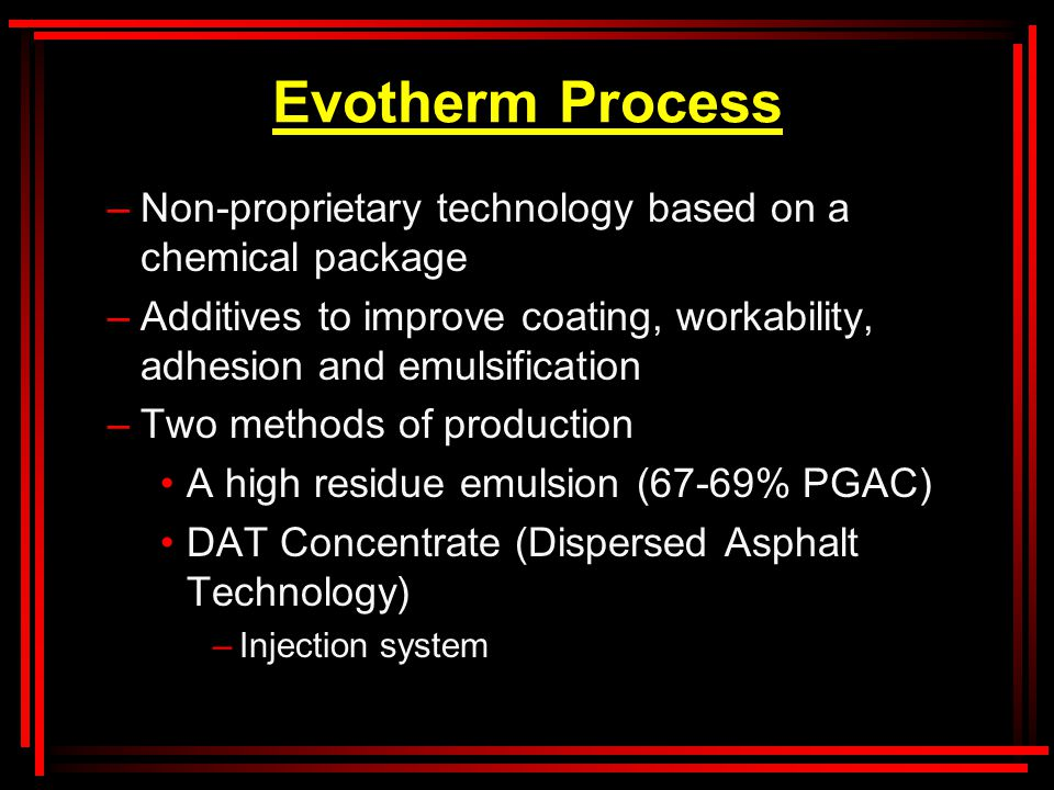 Evotherm Process –Non-proprietary technology based on a chemical package –Additives to improve coating, workability, adhesion and emulsification –Two methods of production A high residue emulsion (67-69% PGAC) DAT Concentrate (Dispersed Asphalt Technology) –Injection system