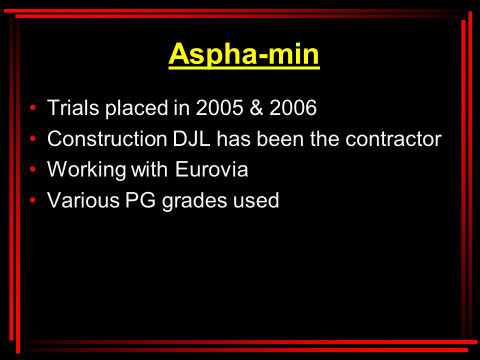 Aspha-min Trials placed in 2005 & 2006 Construction DJL has been the contractor Working with Eurovia Various PG grades used