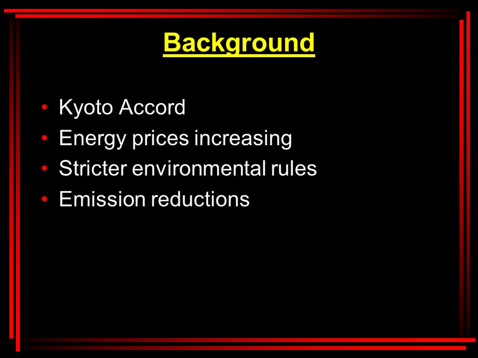 Background Kyoto Accord Energy prices increasing Stricter environmental rules Emission reductions
