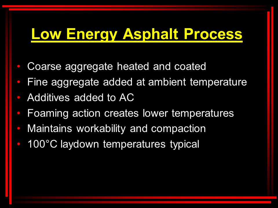 Low Energy Asphalt Process Coarse aggregate heated and coated Fine aggregate added at ambient temperature Additives added to AC Foaming action creates lower temperatures Maintains workability and compaction 100°C laydown temperatures typical