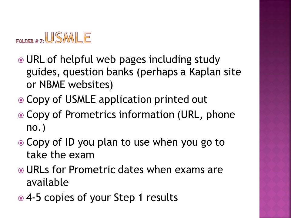  URL of helpful web pages including study guides, question banks (perhaps a Kaplan site or NBME websites)  Copy of USMLE application printed out  Copy of Prometrics information (URL, phone no.)  Copy of ID you plan to use when you go to take the exam  URLs for Prometric dates when exams are available  4-5 copies of your Step 1 results