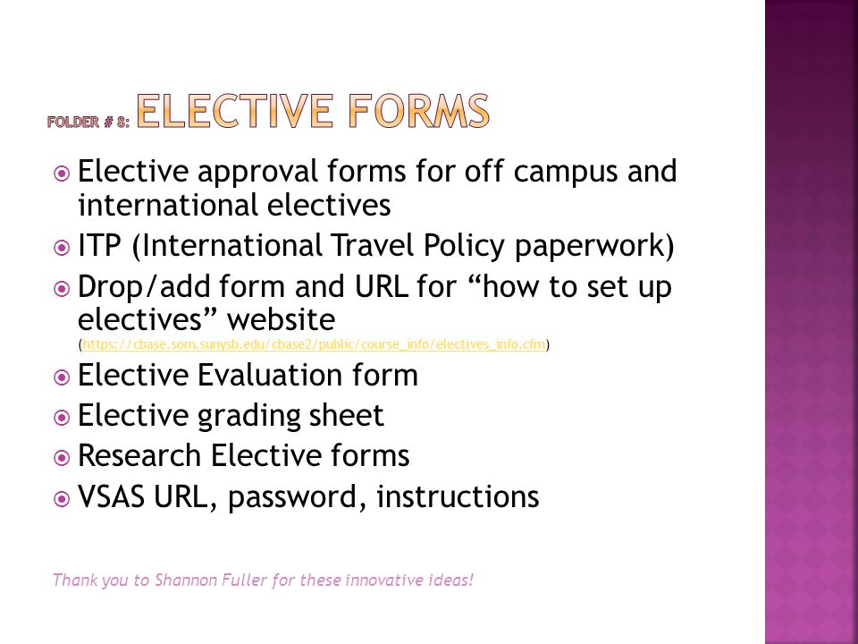  Elective approval forms for off campus and international electives  ITP (International Travel Policy paperwork)  Drop/add form and URL for how to set up electives website (https://cbase.som.sunysb.edu/cbase2/public/course_info/electives_info.cfm)https://cbase.som.sunysb.edu/cbase2/public/course_info/electives_info.cfm  Elective Evaluation form  Elective grading sheet  Research Elective forms  VSAS URL, password, instructions Thank you to Shannon Fuller for these innovative ideas!