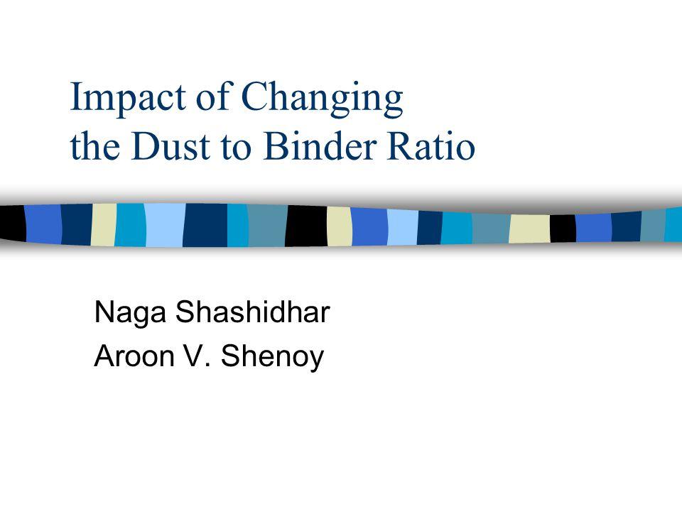 Impact of Changing the Dust to Binder Ratio Naga Shashidhar Aroon V. Shenoy